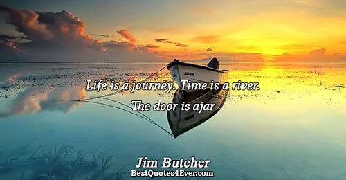 Life is a journey. Time is a river. The door is ajar. Jim Butcher Best Life