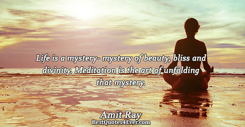 Life is a mystery- mystery of beauty, bliss and divinity. Meditation is the art of unfolding