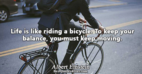 Life is like riding a bicycle. To keep your balance, you must keep moving.. Albert Einstein