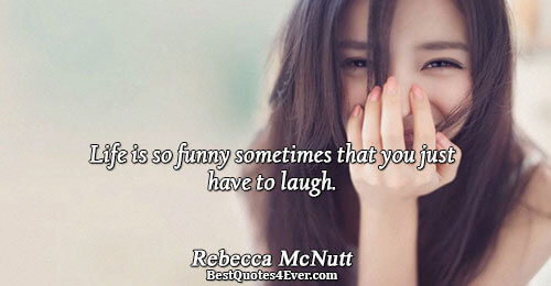 Life is so funny sometimes that you just have to laugh.. Rebecca McNutt Famous Life Quotes
