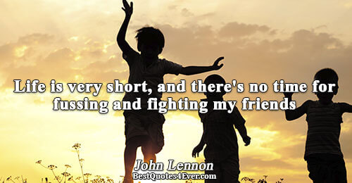 Life is very short, and there's no time for fussing and fighting my friends. John Lennon