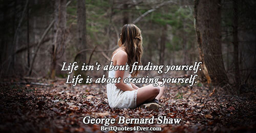 Life isn't about finding yourself. Life is about creating yourself.. George Bernard Shaw Life Quotes