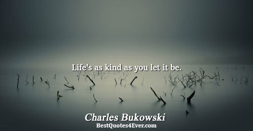 Life's as kind as you let it be.. Charles Bukowski Life Sayings