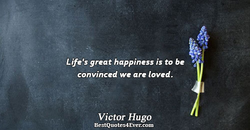 Life's great happiness is to be convinced we are loved.. Victor Hugo Famous Inspirational Quotes