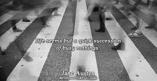 Life seems but a quick succession of busy nothings.. Jane Austen Famous Humor Quotes