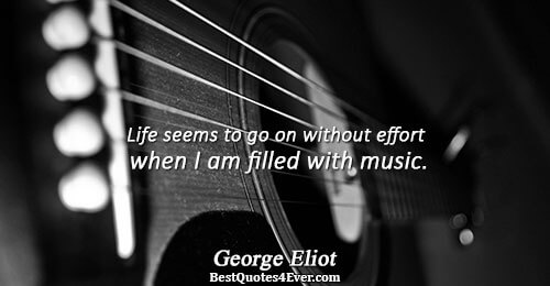 Life seems to go on without effort when I am filled with music.. George Eliot Life
