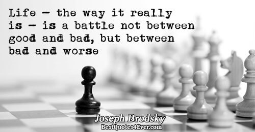 Life - the way it really is - is a battle not between good and bad,