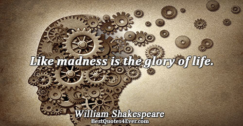 Like madness is the glory of life.. William Shakespeare Famous Life Quotes