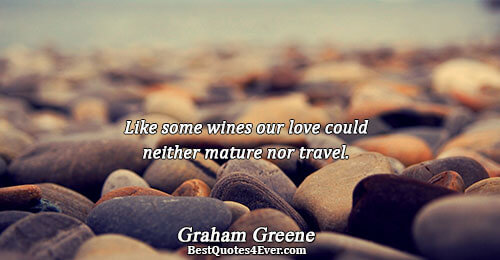 Like some wines our love could neither mature nor travel.. Graham Greene Famous Love Quotes