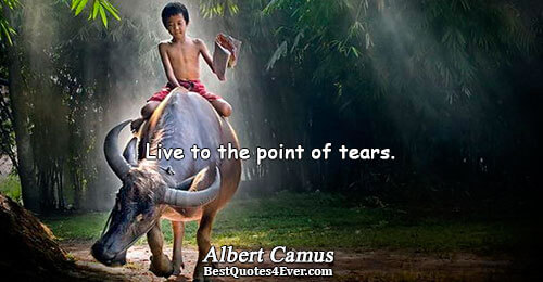 Live to the point of tears.. Albert Camus Life Messages