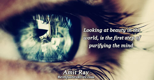 Looking at beauty in the world, is the first step of purifying the mind.. Amit Ray