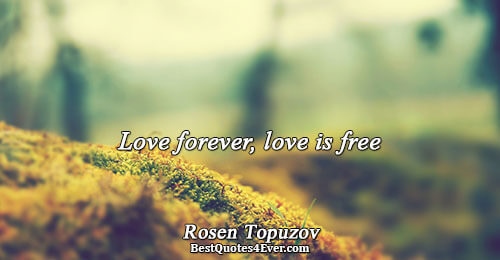 Love forever, love is free. Rosen Topuzov Life Messages