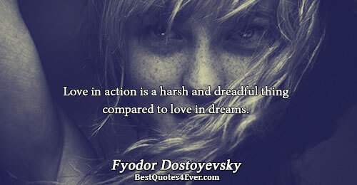 Love in action is a harsh and dreadful thing compared to love in dreams.. Fyodor Dostoyevsky