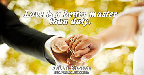 Love is a better master than duty.. Albert Einstein Love Sayings