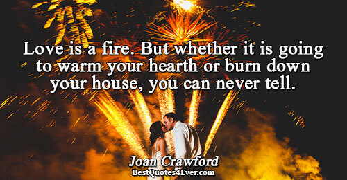 Love is a fire. But whether it is going to warm your hearth or burn down