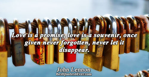 Love is a promise, love is a souvenir, once given never forgotten, never let it disappear..
