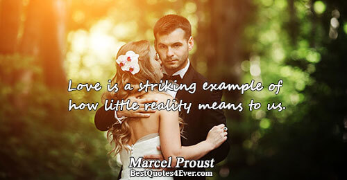 Love is a striking example of how little reality means to us.. Marcel Proust Famous Love