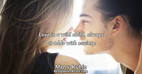 Love is a wild child, always at odds with society.. Marty Rubin Love Sayings