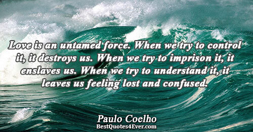 Love is an untamed force. When we try to control it, it destroys us. When we