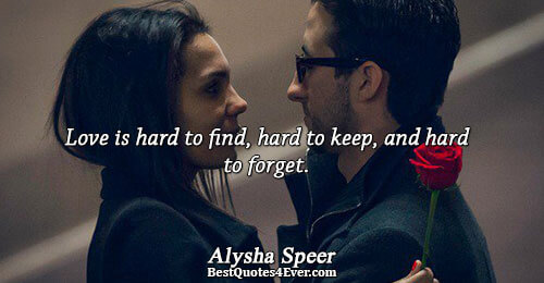 Love is hard to find, hard to keep, and hard to forget.. Alysha Speer Quotes About