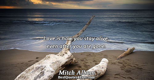 Love is how you stay alive, even after you are gone.. Mitch Albom Best Love Quotes