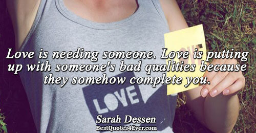 Love is needing someone. Love is putting up with someone's bad qualities because they somehow complete