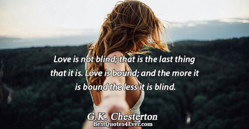 Love is not blind; that is the last thing that it is. Love is bound; and