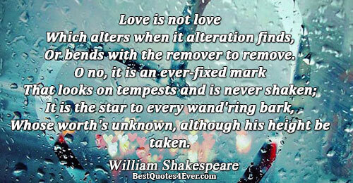 Love is not love Which alters when it alteration finds, Or bends with the remover to