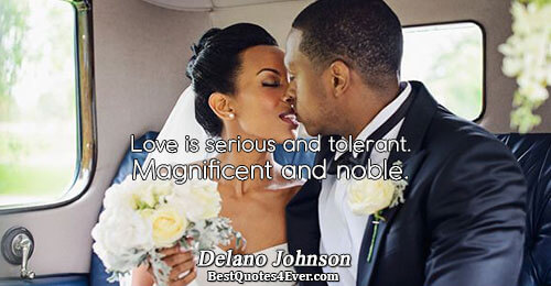 Love is serious and tolerant. Magnificent and noble.. Delano Johnson Best Love Quotes
