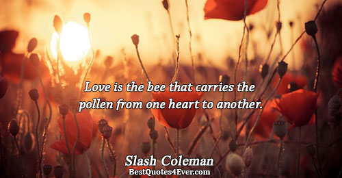 Love is the bee that carries the pollen from one heart to another.. Slash Coleman Famous