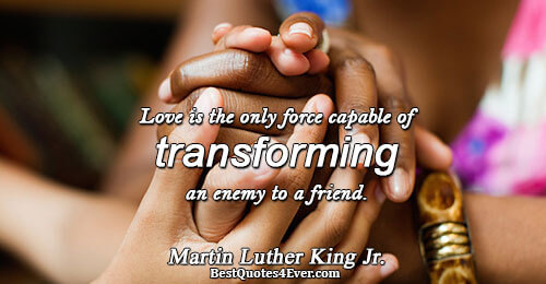 Love is the only force capable of transforming an enemy to a friend.. Martin Luther King