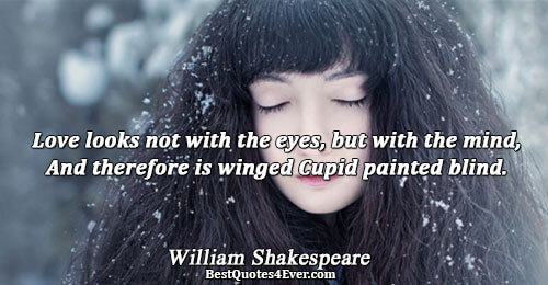 Love looks not with the eyes, but with the mind, And therefore is winged Cupid painted