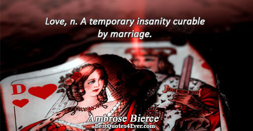 Love, n. A temporary insanity curable by marriage.. Ambrose Bierce Quotes About Love