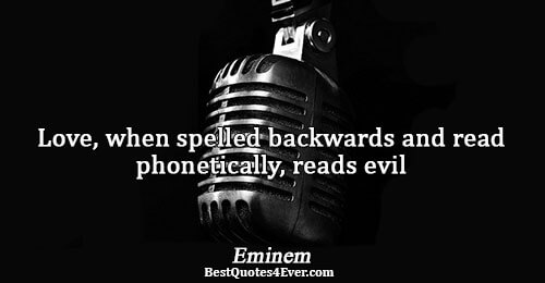 Love, when spelled backwards and read phonetically, reads evil. Eminem Quotes About Love