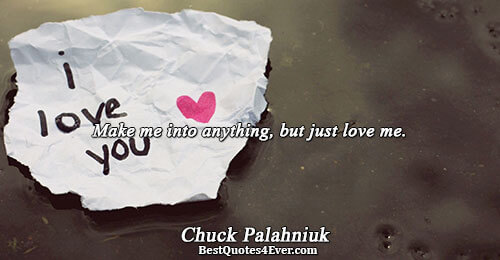 Make me into anything, but just love me.. Chuck Palahniuk Love Sayings