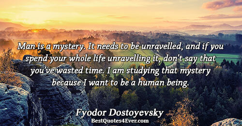 Man is a mystery. It needs to be unravelled, and if you spend your whole life