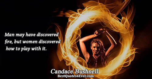 Man may have discovered fire, but women discovered how to play with it.. Candace Bushnell Love