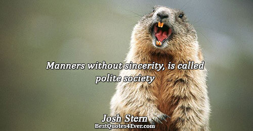 Manners without sincerity, is called polite society. Josh Stern Inspirational Sayings