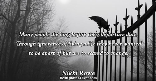 Many people die long before their departure date, Through ignorance of living a life they never