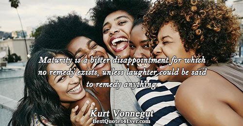 Maturity is a bitter disappointment for which no remedy exists, unless laughter could be said to