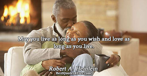 May you live as long as you wish and love as long as you live.. Robert