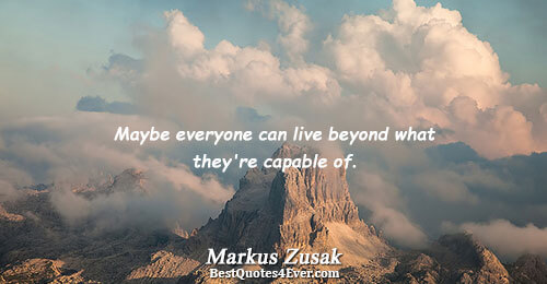 Maybe everyone can live beyond what they're capable of.. Markus Zusak Life Messages