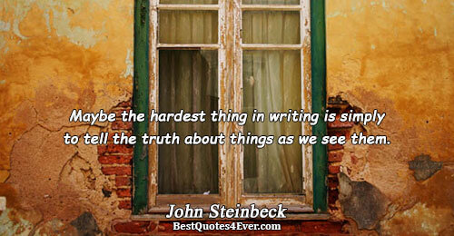 Maybe the hardest thing in writing is simply to tell the truth about things as we