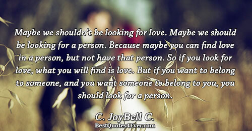 Maybe we shouldn't be looking for love. Maybe we should be looking for a person. Because