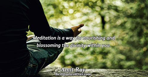 Meditation is a way for nourishing and blossoming the divinity within you.. Amit Ray Best Inspirational