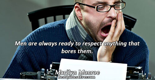 Men are always ready to respect anything that bores them.. Marilyn Monroe Famous Respect Quotes