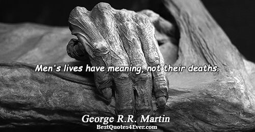 Men's lives have meaning, not their deaths.. George R.R. Martin Life Quotes