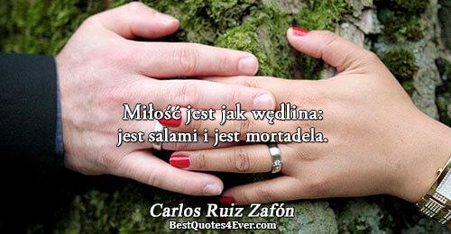 Miłość jest jak wędlina: jest salami i jest mortadela.. Carlos Ruiz Zafón Quotes About Life