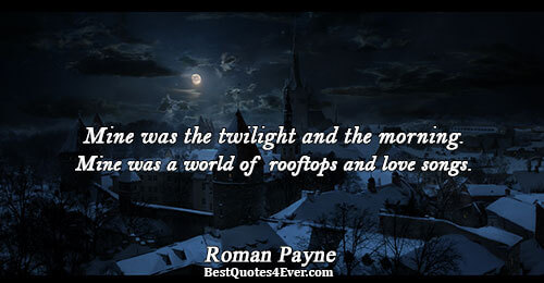 Mine was the twilight and the morning. Mine was a world of rooftops and love songs..