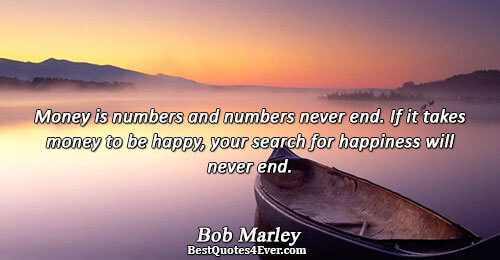 Money is numbers and numbers never end. If it takes money to be happy, your search
